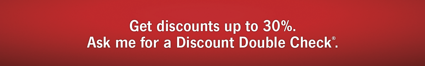 Get discounts up to 30 percent. Ask me for a Discount Double Check®.