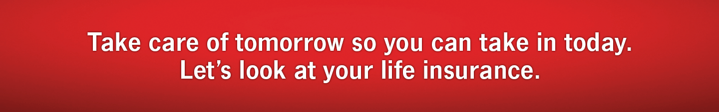 Take care of tomorrow so you can take in today. Let's look at your life insurance.