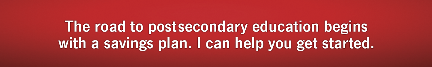 The road to postsecondary education begins with a savings plan. I can help you get started.