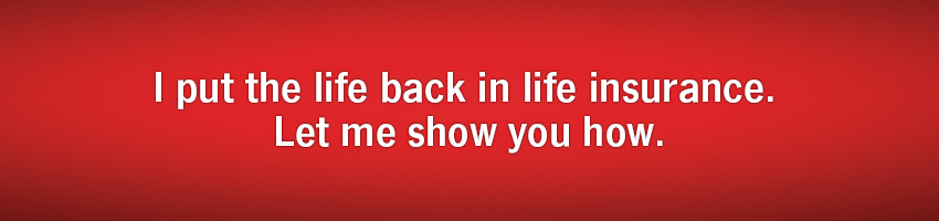 I put the life back in life insurance. Let me show you how.