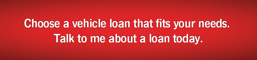 Choose a vehicle loan that fits your needs. Talk to me about a loan today.