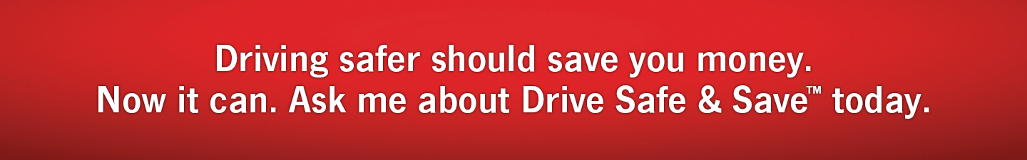 Driving safer should save you money. Now it can. Ask me about Drive Safe & Save Today.