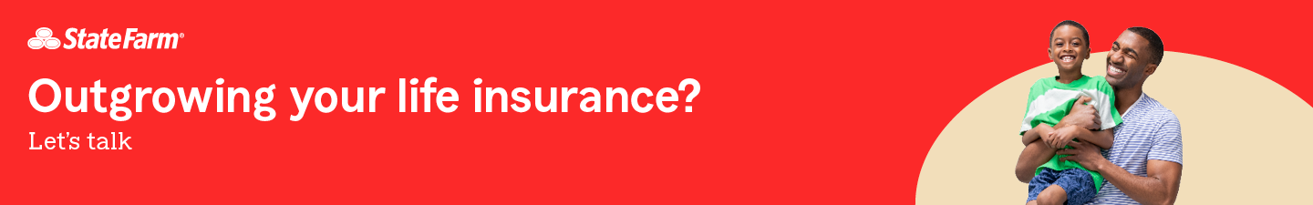 State Farm. Outgrowing your life insurance?  Let's talk.