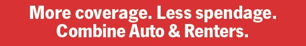 More coverage. Less spendange. Combine Auto & Renters.