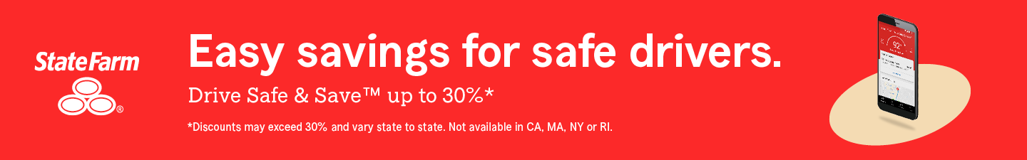 State Farm. Easy savings for safe drivers.  Drive Safe and Save™ up to thirty percent.  Discounts may exceed thirty percent and vary state to state. Not available in California, Massachusetts, New York or Rhode Island.